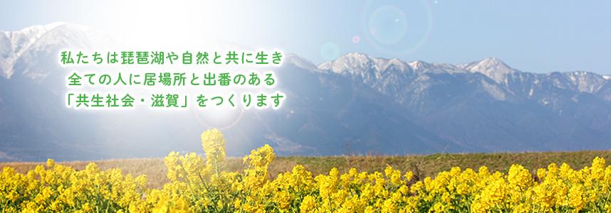私たちは琵琶湖や自然と共に生き 全ての人に居場所と出番のある 「共生社会・滋賀」をつくります